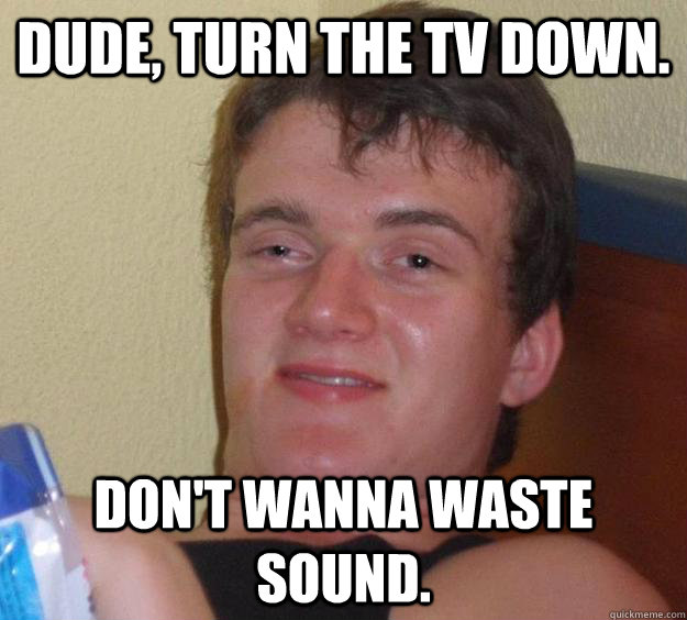 dude turn the tv down dont wanna waste sound - 10 Guy