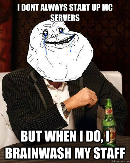 i dont always start up mc servers but when i do i brainwash - Most Forever Alone In The World