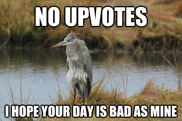no upvotes i hope your day is bad as mine - No upvote