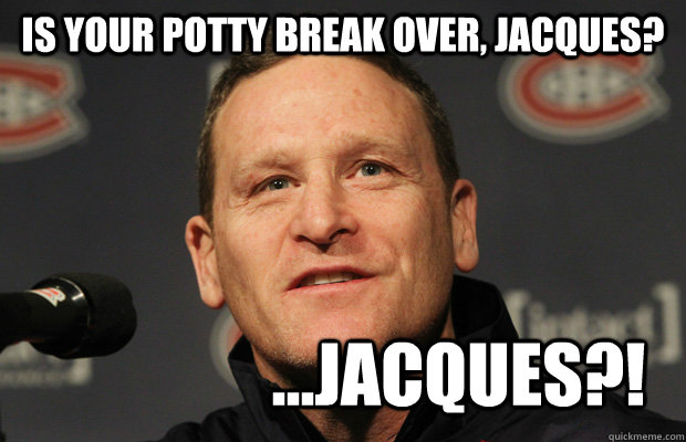 is your potty break over jacques jacques - Dumbass Randy Cunneyworth
