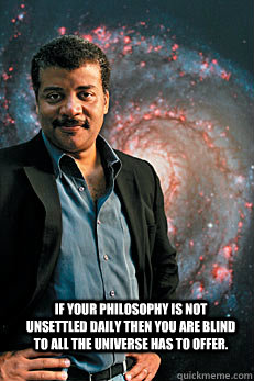 if your philosophy is not unsettled daily then you are blind - Neil deGrasse Tyson
