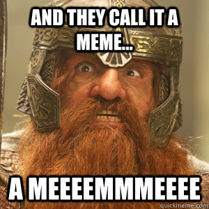and they call it a meme a meeeemmmeeee - Gimli!