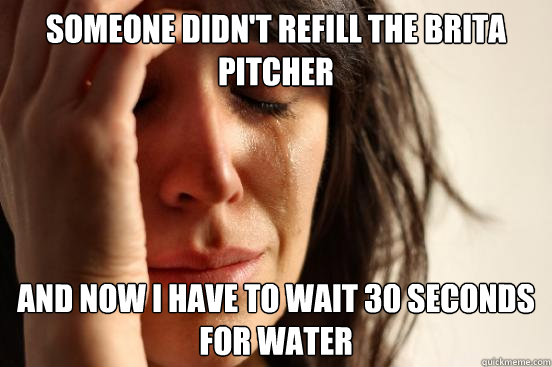 someone didnt refill the brita pitcher and now i have to wa - First World Problems