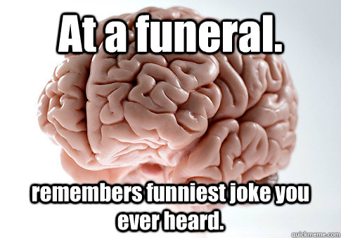 at a funeral remembers funniest joke you ever heard  - Scumbag Brain