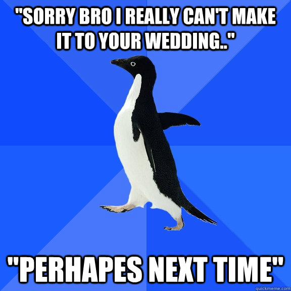 sorry bro i really cant make it to your wedding perhap - Socially Awkward Penguin
