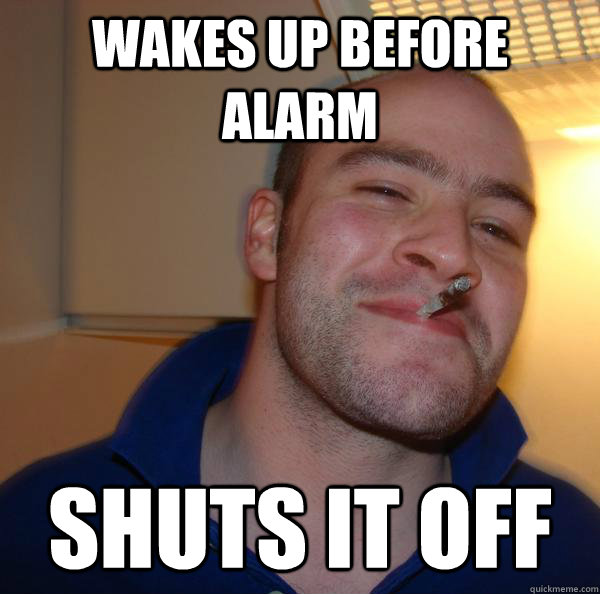wakes up before alarm shuts it off - Good Guy Greg