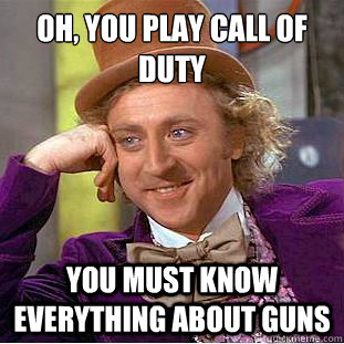 oh you play call of duty you must know everything about gu - Condescending Wonka