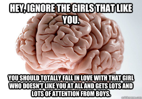 hey ignore the girls that like you you should totally fall - Scumbag Brain