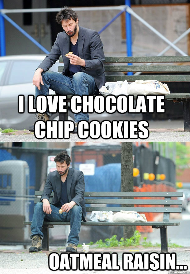 i love chocolate chip cookies oatmeal raisin - Sad Keanu