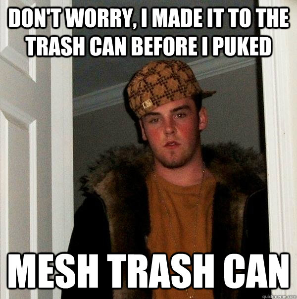 dont worry i made it to the trash can before i puked mesh  - Scumbag Steve