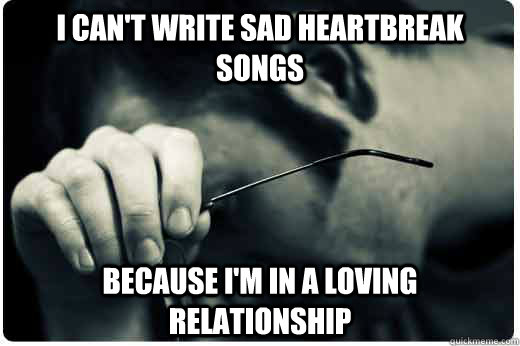 i cant write sad heartbreak songs because im in a loving r - 1st world problems
