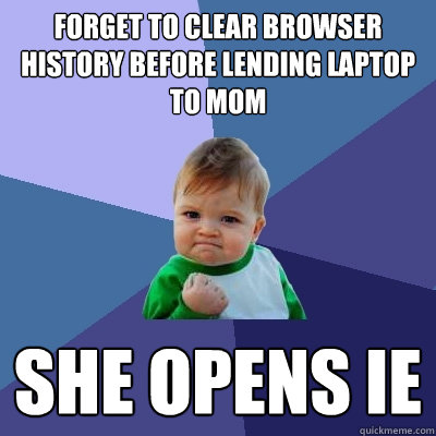 forget to clear browser history before lending laptop to mom - Success Kid