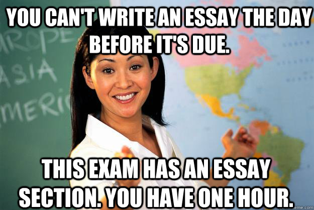 you cant write an essay the day before its due this exam  - Unhelpful High School Teacher