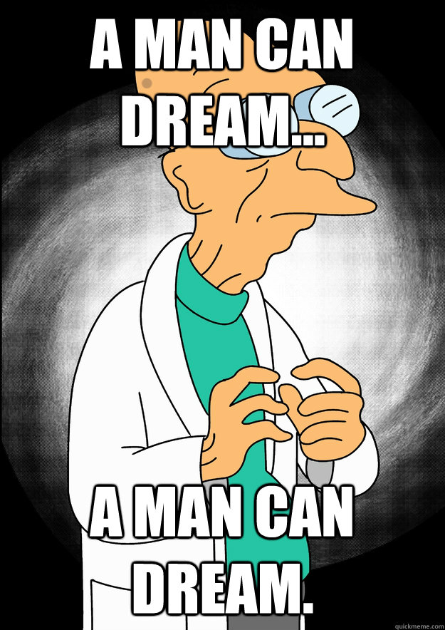 a man can dream a man can dream - Professor Farnsworth