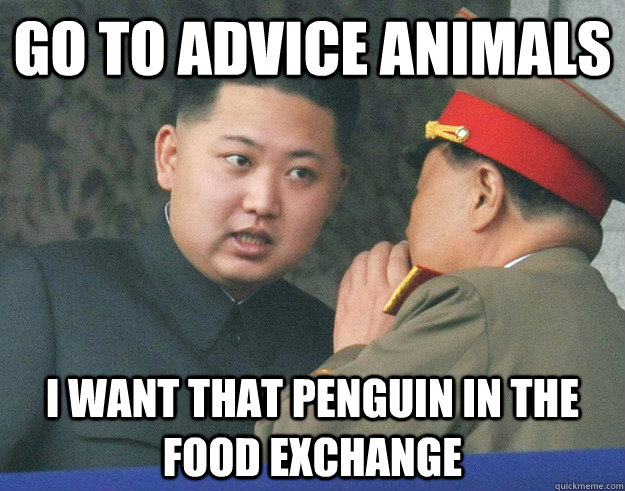 go to advice animals i want that penguin in the food exchang - Hungry Kim Jong Un