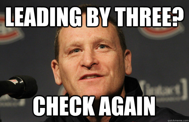 leading by three check again  - Dumbass Randy Cunneyworth