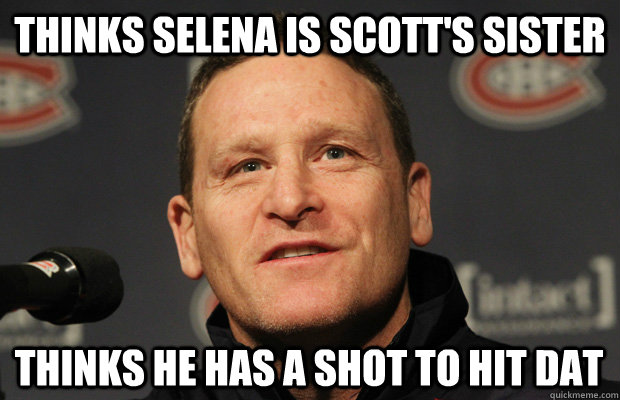 thinks selena is scotts sister thinks he has a shot to hit  - Dumbass Randy Cunneyworth
