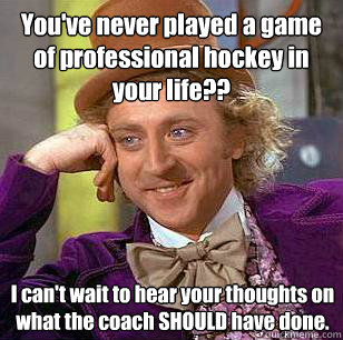 youve never played a game of professional hockey in your li - Condescending Wonka