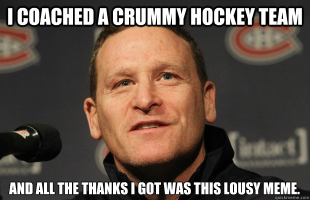 i coached a crummy hockey team and all the thanks i got was  - Dumbass Randy Cunneyworth