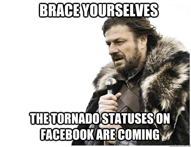 brace yourselves the tornado statuses on facebook are coming - Imminent Ned