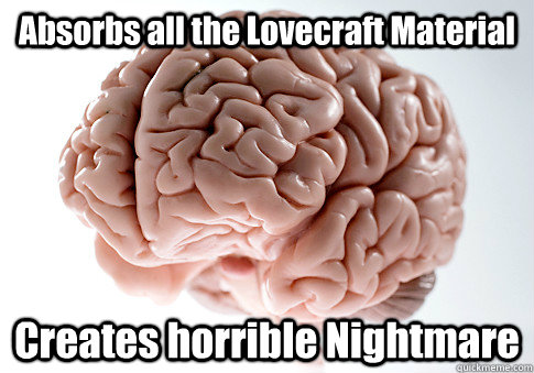 absorbs all the lovecraft material creates horrible nightmar - Scumbag Brain