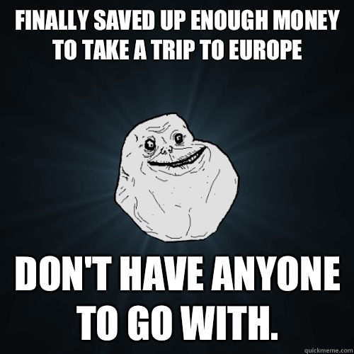 Finally saved up enough money to take a trip to Europe dont  - Forever Alone
