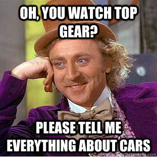 oh you watch top gear please tell me everything about cars - Condescending Wonka