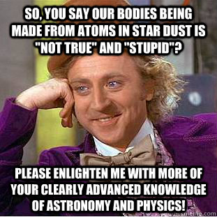 so you say our bodies being made from atoms in star dust is - Condescending Wonka