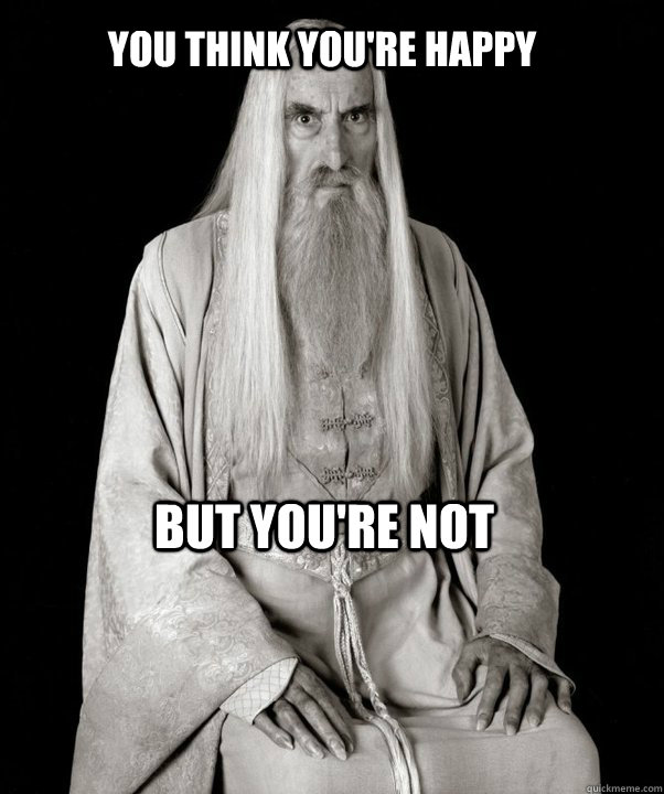 you think youre happy but youre not - SnideSaruman