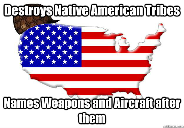 destroys native american tribes names weapons and aircraft a - Scumbag america