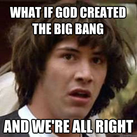 what if god created the big bang and were all right - conspiracy keanu