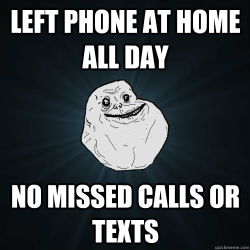left phone at home all day no missed calls or texts - Forever Alone