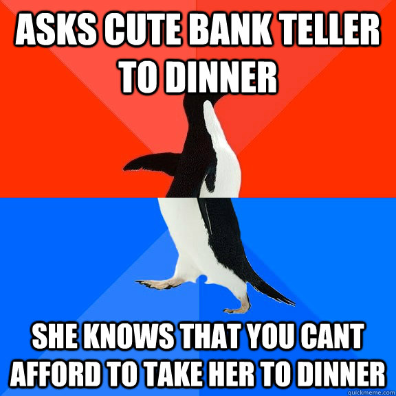 asks cute bank teller to dinner she knows that you cant affo - Socially Awesome Awkward Penguin