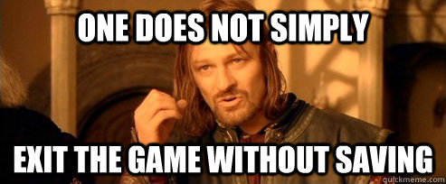 one does not simply exit the game without saving - One Does Not Simply