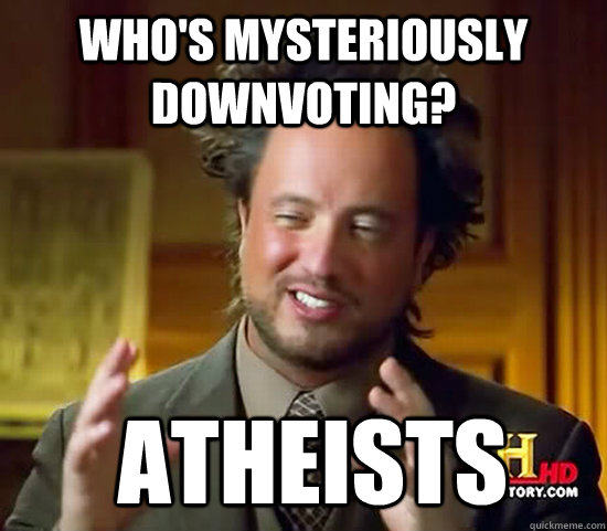 whos mysteriously downvoting atheists - Ancient Aliens