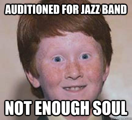 auditioned for jazz band not enough soul - Over Confident Ginger