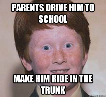 parents drive him to school make him ride in the trunk - Over Confident Ginger