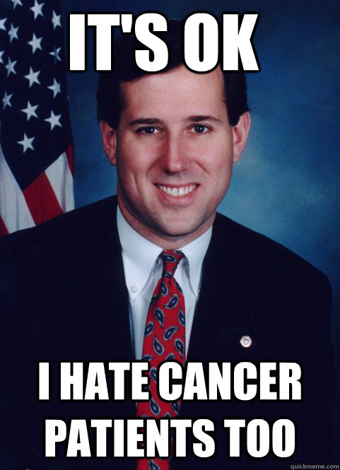 its ok i hate cancer patients too - Scumbag Santorum