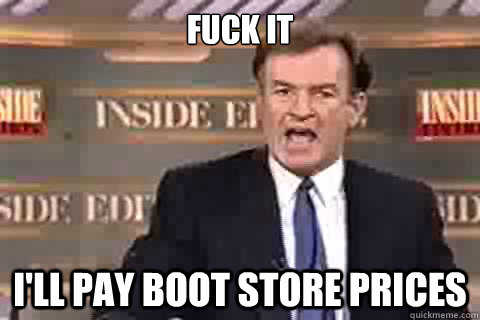 fuck it ill pay boot store prices -