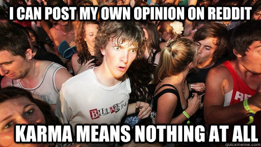 i can post my own opinion on reddit karma means nothing at a - Sudden Clarity Clarence