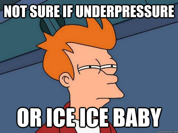 not sure if underpressure or ice ice baby - Futurama Fry