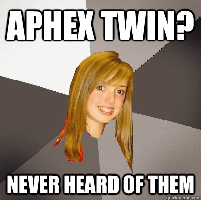 aphex twin never heard of them - Musically Oblivious 8th Grader