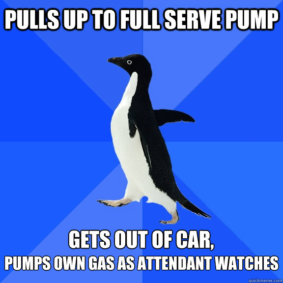 pulls up to full serve pump gets out of car pumps own gas  - Socially Awkward Penguin