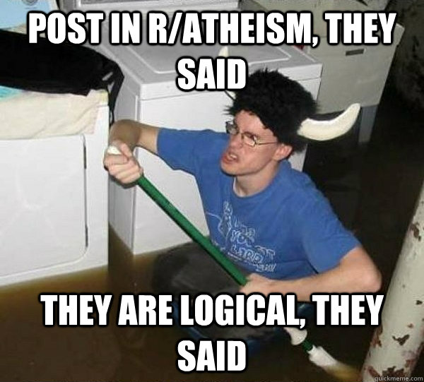 post in ratheism they said they are logical they said - They said