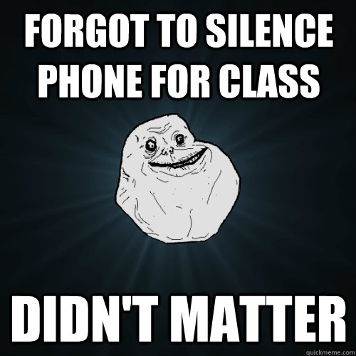 forgot to silence phone for class didnt matter - Forever Alone