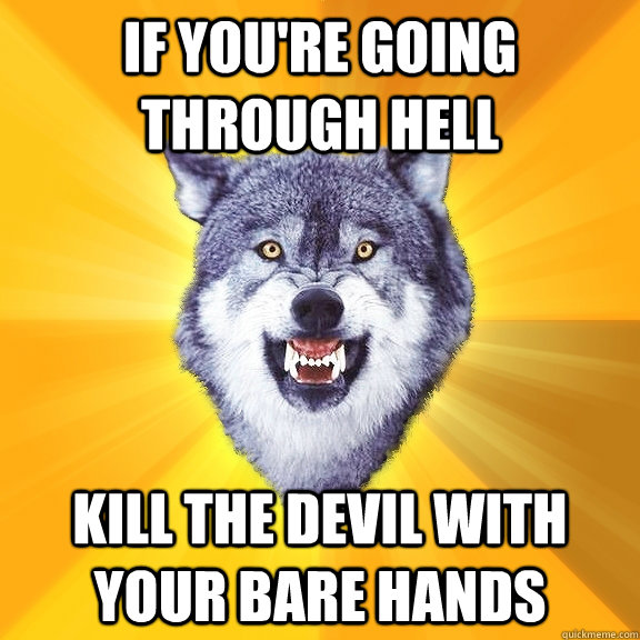 if youre going through hell kill the devil with your bare h - Courage Wolf