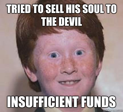 Tried to sell his soul to the devil Insufficient funds - Over Confident Ginger