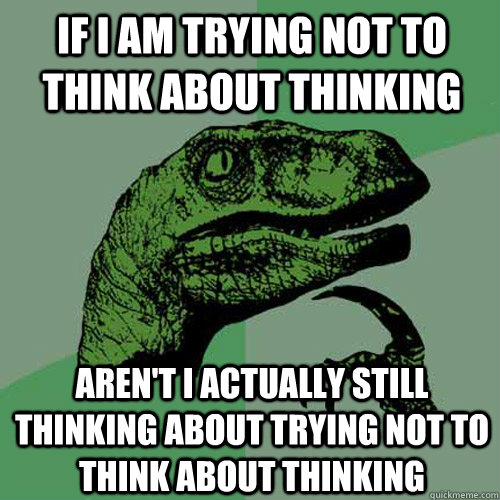 if i am trying not to think about thinking arent i actually - Philosoraptor