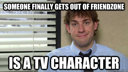 someone finally gets out of friendzone is a tv character - Sucessful Jim