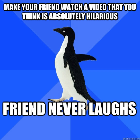 make your friend watch a video that you think is absolutely  - Socially Awkward Penguin